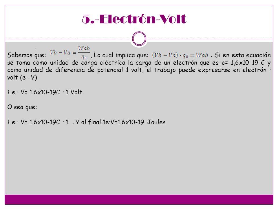 5.-Electrón-Volt. Sabemos que:, Lo cual implica que:. Si en esta ecuación se toma como unidad de carga eléctrica la carga de un electrón que es e= 1,6