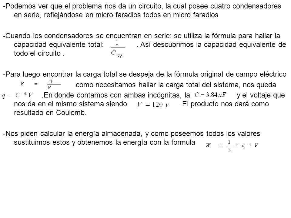 -Podemos ver que el problema nos da un circuito, la cual posee cuatro condensadores en serie, reflejándose en micro faradios todos en micro faradios -Cuando los condensadores se encuentran en serie: se utiliza la fórmula para hallar la capacidad equivalente total:.