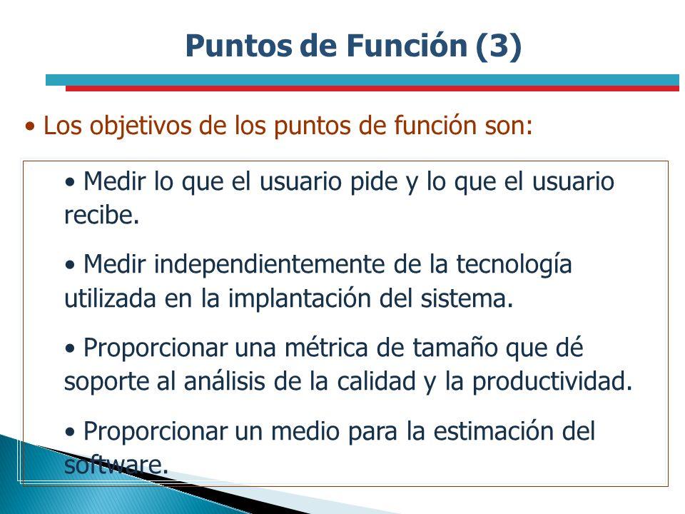 Puntos de Función (3) Los objetivos de los puntos de función son: Medir lo que el usuario pide y lo que el usuario recibe. Medir independientemente de