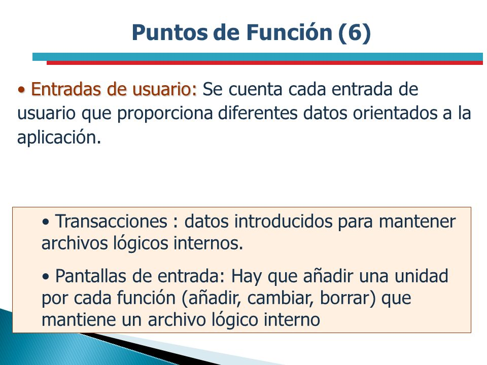 Puntos de Función (6) Entradas de usuario: Entradas de usuario: Se cuenta cada entrada de usuario que proporciona diferentes datos orientados a la apl