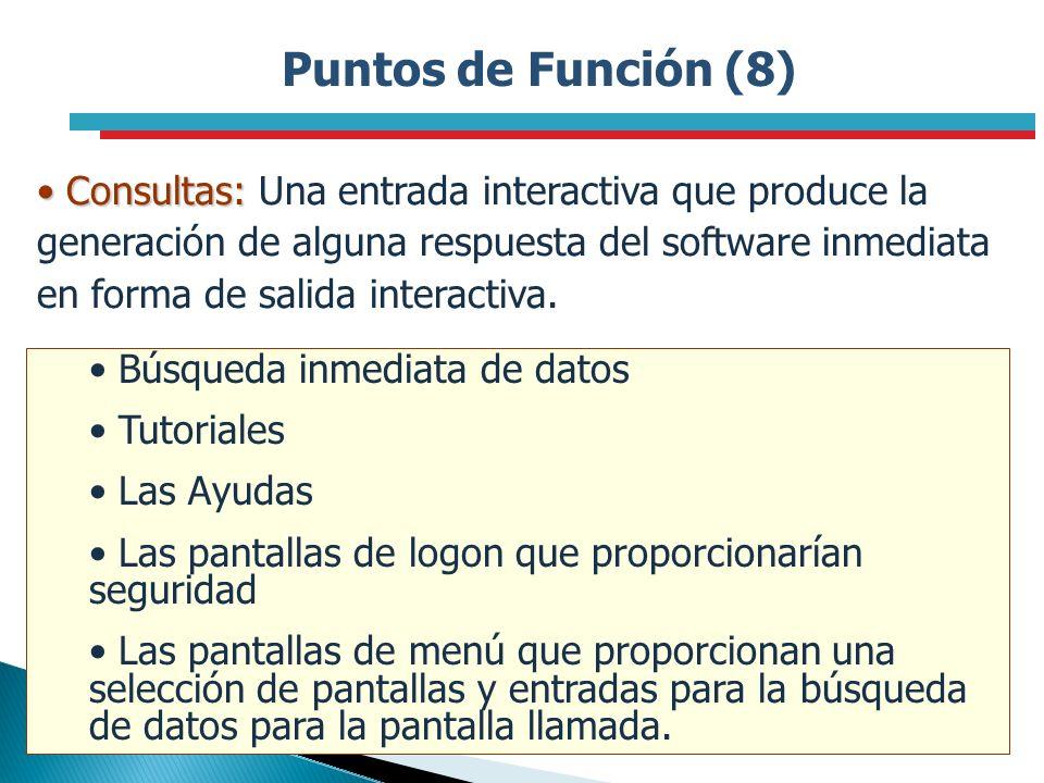 Puntos de Función (8) Consultas: Consultas: Una entrada interactiva que produce la generación de alguna respuesta del software inmediata en forma de s