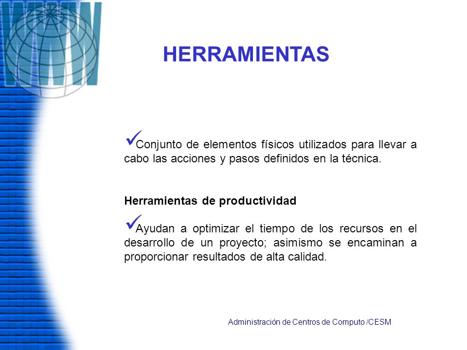 HERRAMIENTAS Conjunto de elementos físicos utilizados para llevar a cabo las acciones y pasos definidos en la técnica. Herramientas de productividad A