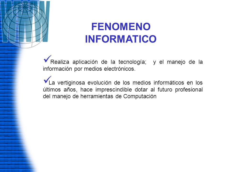 FENOMENO INFORMATICO Realiza aplicación de la tecnología; y el manejo de la información por medios electrónicos. La vertiginosa evolución de los medio