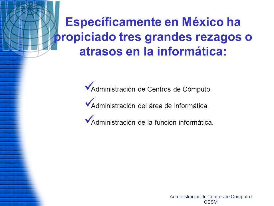 Específicamente en México ha propiciado tres grandes rezagos o atrasos en la informática: Administración de Centros de Cómputo. Administración del áre