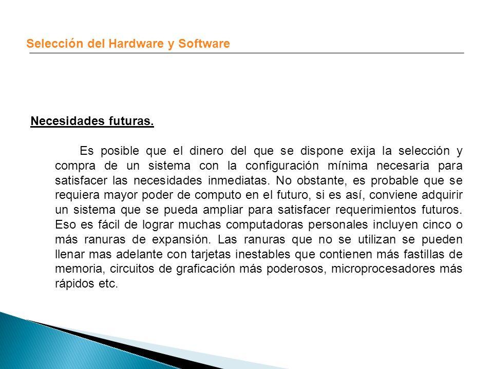 Selección del Hardware y Software Necesidades futuras. Es posible que el dinero del que se dispone exija la selección y compra de un sistema con la co