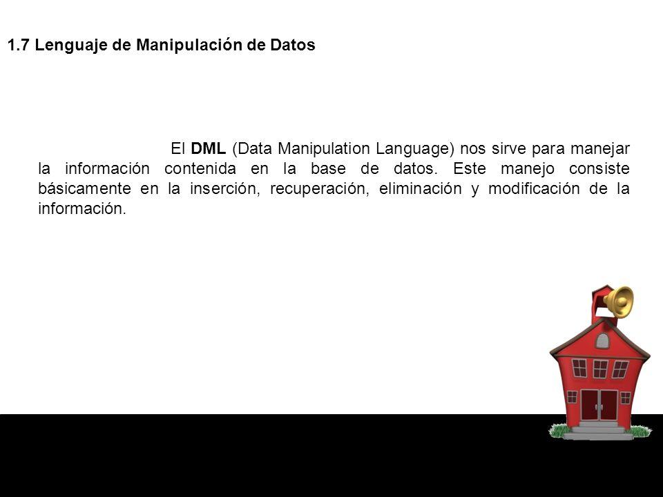1.7 Lenguaje de Manipulación de Datos El DML (Data Manipulation Language) nos sirve para manejar la información contenida en la base de datos.