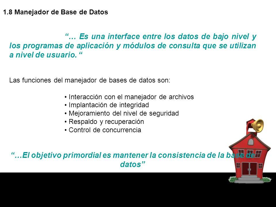 1.8 Manejador de Base de Datos … Es una interface entre los datos de bajo nivel y los programas de aplicación y módulos de consulta que se utilizan a