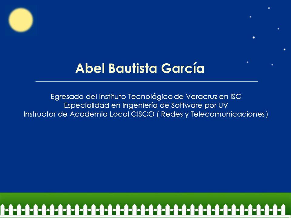 Abel Bautista García Egresado del Instituto Tecnológico de Veracruz en ISC Especialidad en Ingeniería de Software por UV Instructor de Academia Local