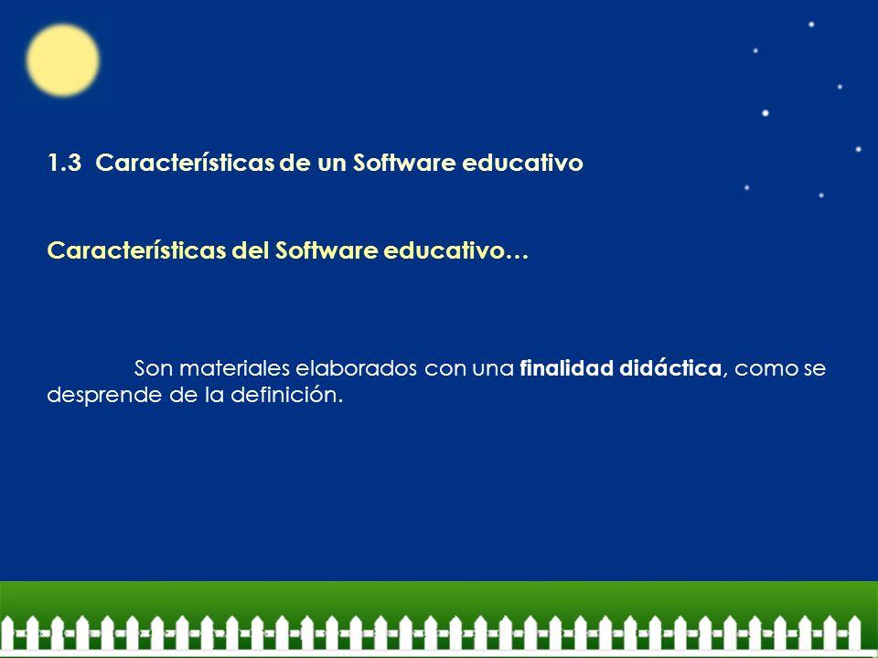 1.3 Características de un Software educativo Características del Software educativo… Son materiales elaborados con una finalidad didáctica, como se de