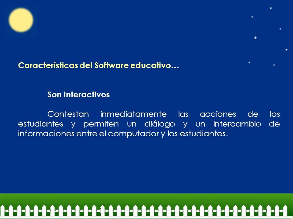 Características del Software educativo… Son interactivos Contestan inmediatamente las acciones de los estudiantes y permiten un diálogo y un intercamb