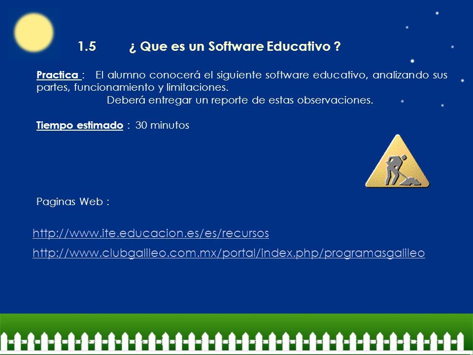 http://www.ite.educacion.es/es/recursos http://www.clubgalileo.com.mx/portal/index.php/programasgalileo 1.5 ¿ Que es un Software Educativo ? Practica