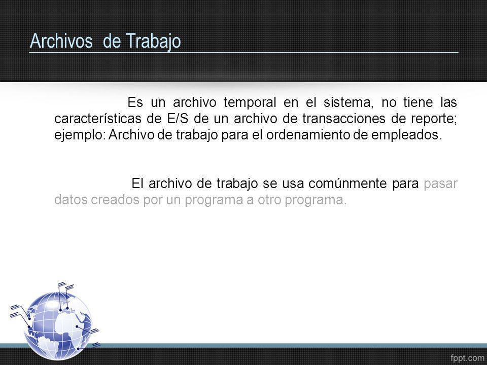 Archivos de Trabajo Es un archivo temporal en el sistema, no tiene las características de E/S de un archivo de transacciones de reporte; ejemplo: Arch