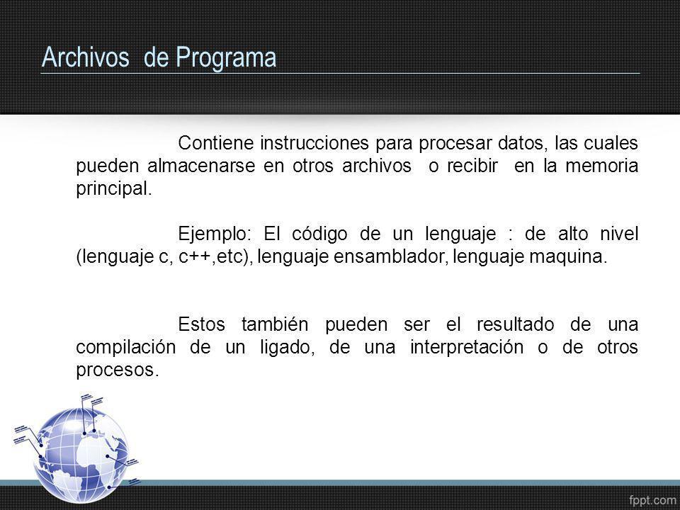 Archivos de Programa Contiene instrucciones para procesar datos, las cuales pueden almacenarse en otros archivos o recibir en la memoria principal. Ej