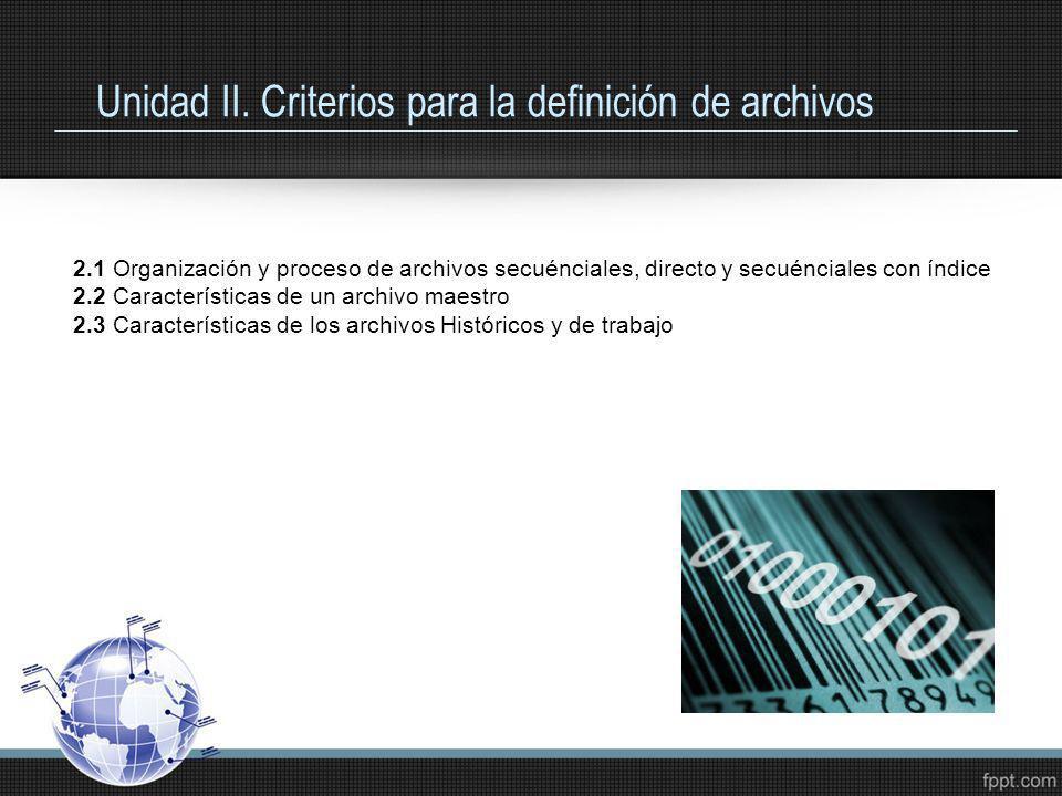 Unidad II. Criterios para la definición de archivos 2.1 Organización y proceso de archivos secuénciales, directo y secuénciales con índice 2.2 Caracte