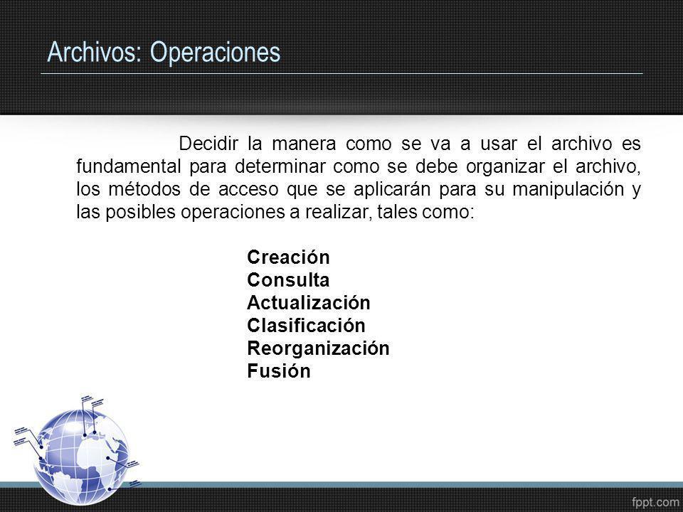 Archivos: Operaciones Decidir la manera como se va a usar el archivo es fundamental para determinar como se debe organizar el archivo, los métodos de