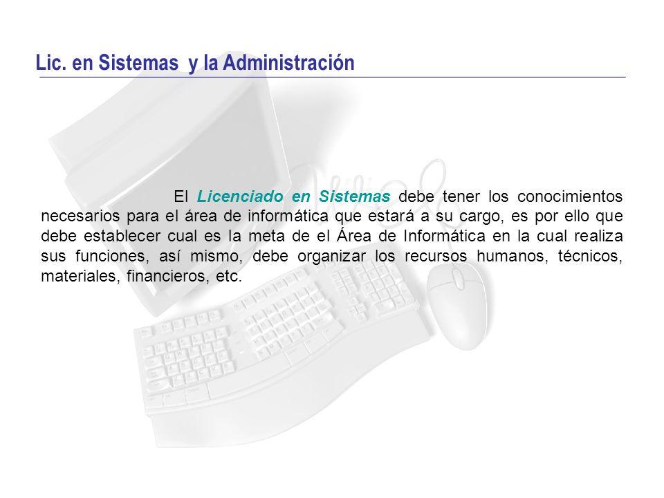 Lic. en Sistemas y la Administración El Licenciado en Sistemas debe tener los conocimientos necesarios para el área de informática que estará a su car