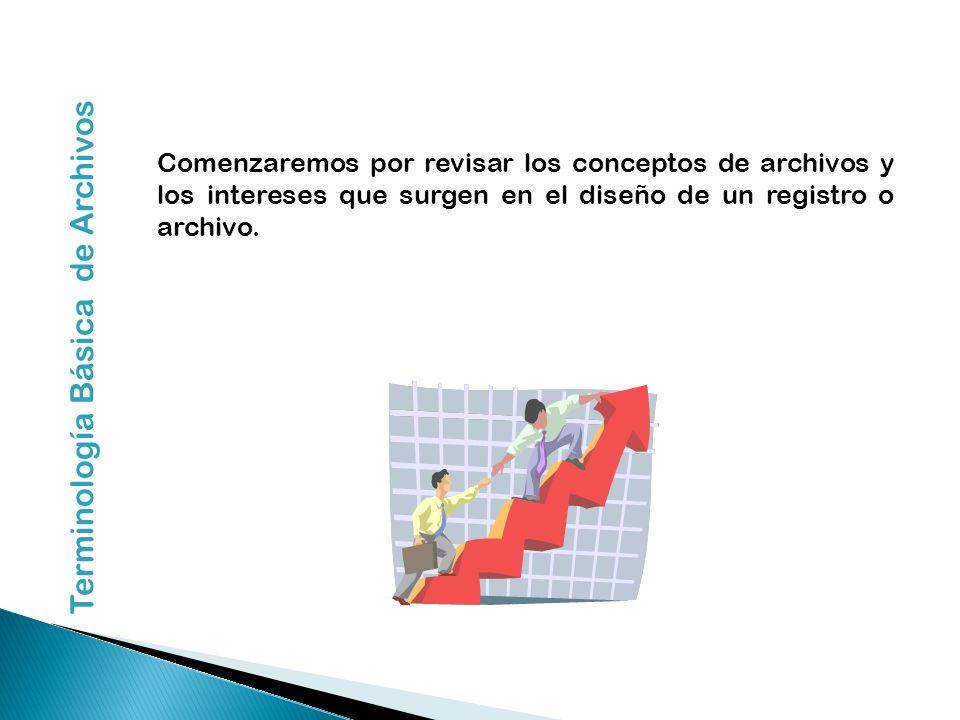 Comenzaremos por revisar los conceptos de archivos y los intereses que surgen en el diseño de un registro o archivo. Terminología Básica de Archivos