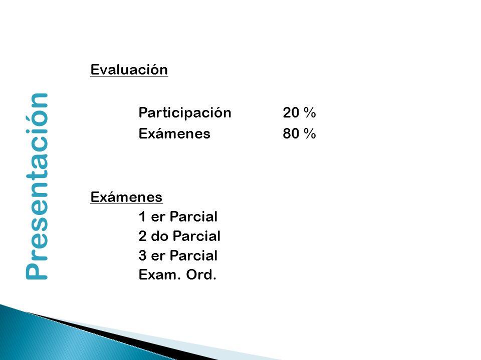 Presentación Evaluación Participación 20 % Exámenes80 % Exámenes 1 er Parcial 2 do Parcial 3 er Parcial Exam. Ord.