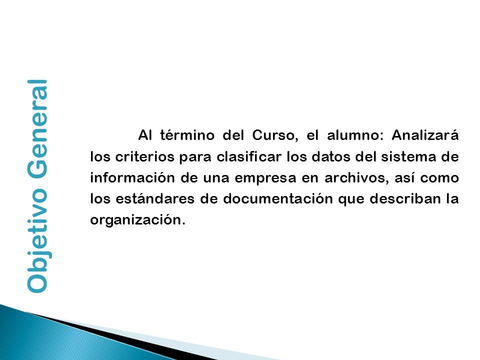 Objetivo General Al término del Curso, el alumno: Analizará los criterios para clasificar los datos del sistema de información de una empresa en archi