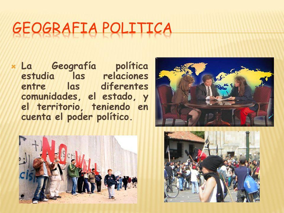 La Geografía política estudia las relaciones entre las diferentes comunidades, el estado, y el territorio, teniendo en cuenta el poder político.