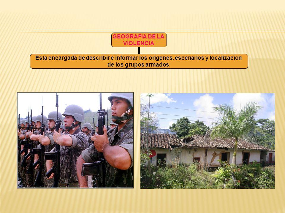 GEOGRAFIA DE LA VIOLENCIA Esta encargada de describir e informar los origenes, escenarios y localizacion de los grupos armados.