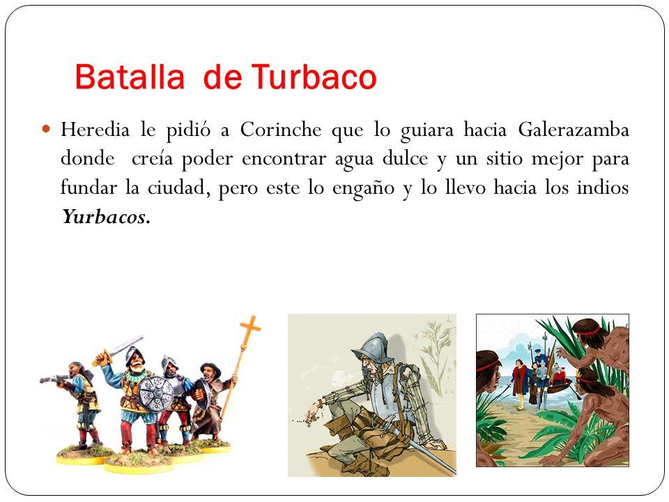 Batalla de Turbaco Heredia le pidió a Corinche que lo guiara hacia Galerazamba donde creía poder encontrar agua dulce y un sitio mejor para fundar la