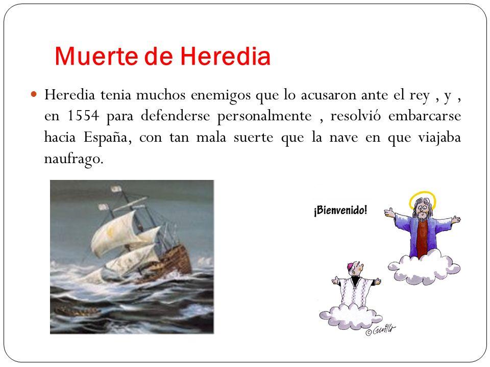 Muerte de Heredia Heredia tenia muchos enemigos que lo acusaron ante el rey, y, en 1554 para defenderse personalmente, resolvió embarcarse hacia Españ