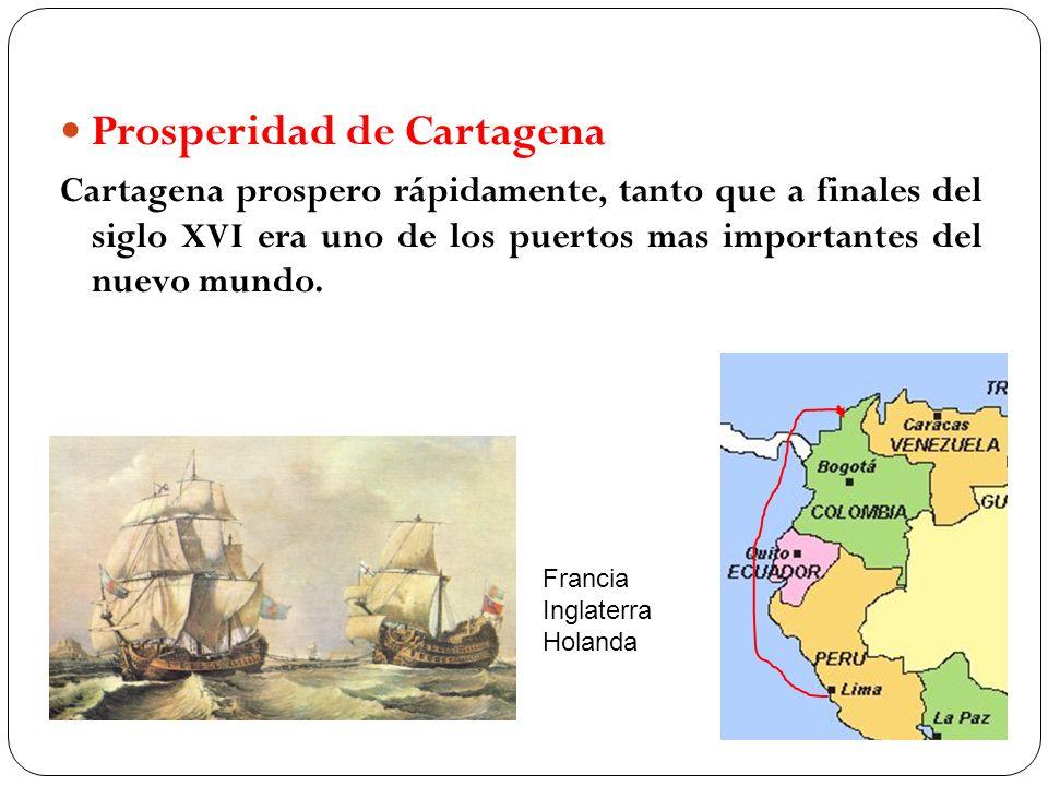 Prosperidad de Cartagena Cartagena prospero rápidamente, tanto que a finales del siglo XVI era uno de los puertos mas importantes del nuevo mundo. Fra