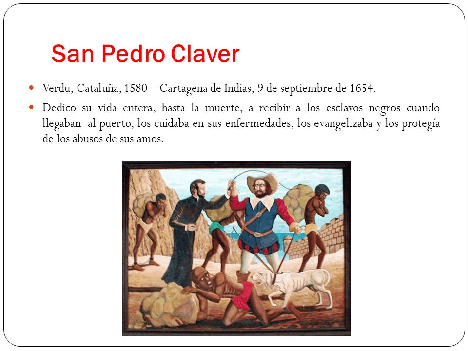 San Pedro Claver Verdu, Cataluña, 1580 – Cartagena de Indias, 9 de septiembre de 1654. Dedico su vida entera, hasta la muerte, a recibir a los esclavo