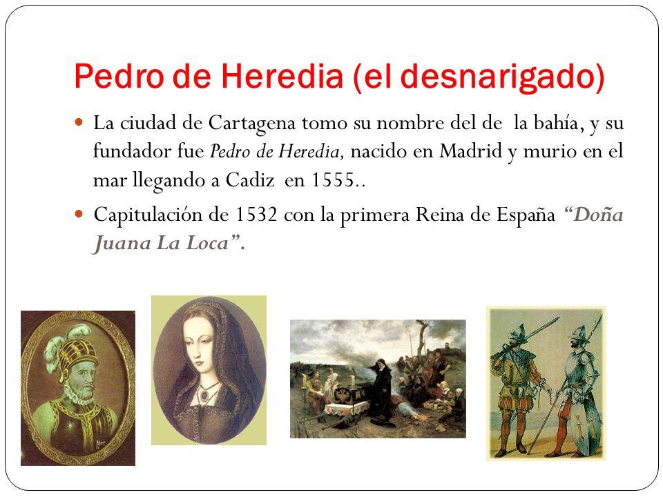 Pedro de Heredia (el desnarigado) La ciudad de Cartagena tomo su nombre del de la bahía, y su fundador fue Pedro de Heredia, nacido en Madrid y murio
