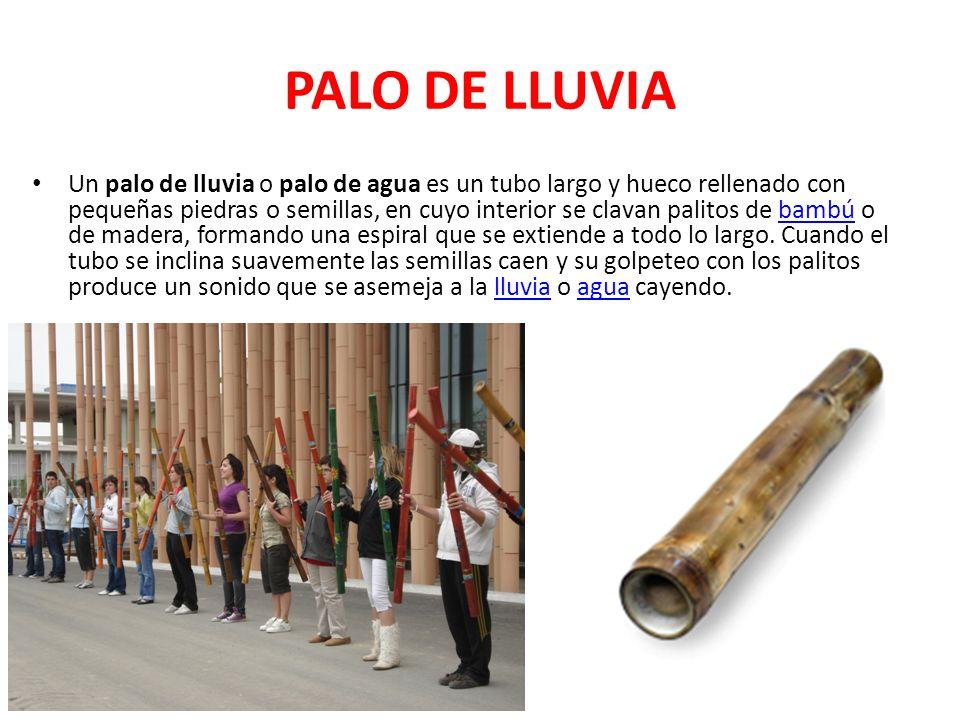 PALO DE LLUVIA Un palo de lluvia o palo de agua es un tubo largo y hueco rellenado con pequeñas piedras o semillas, en cuyo interior se clavan palitos