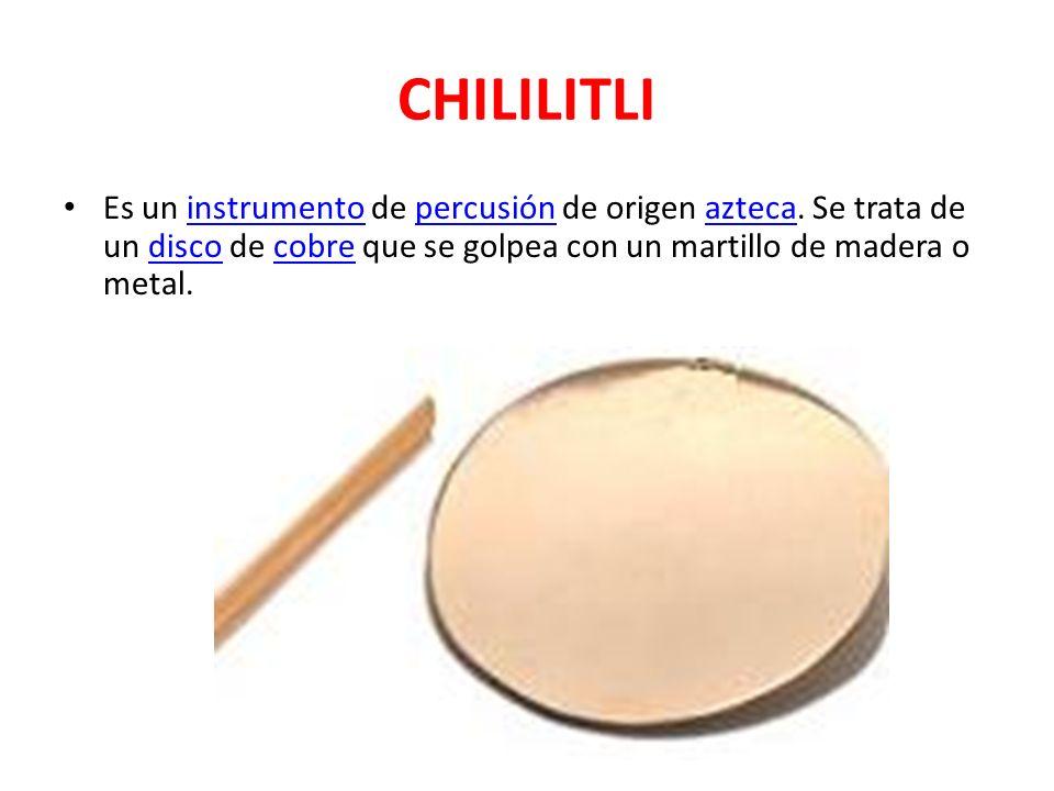CHILILITLI Es un instrumento de percusión de origen azteca. Se trata de un disco de cobre que se golpea con un martillo de madera o metal.instrumentop
