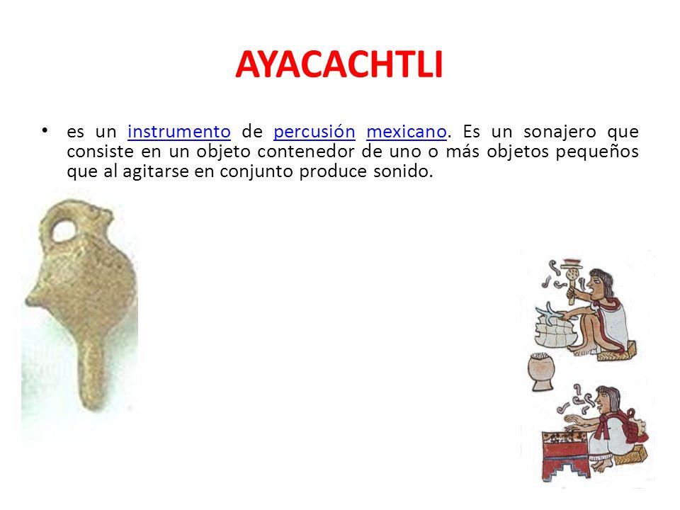 AYACACHTLI es un instrumento de percusión mexicano. Es un sonajero que consiste en un objeto contenedor de uno o más objetos pequeños que al agitarse