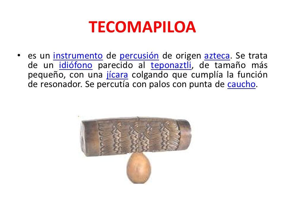 TECOMAPILOA es un instrumento de percusión de origen azteca. Se trata de un idiófono parecido al teponaztli, de tamaño más pequeño, con una jícara col
