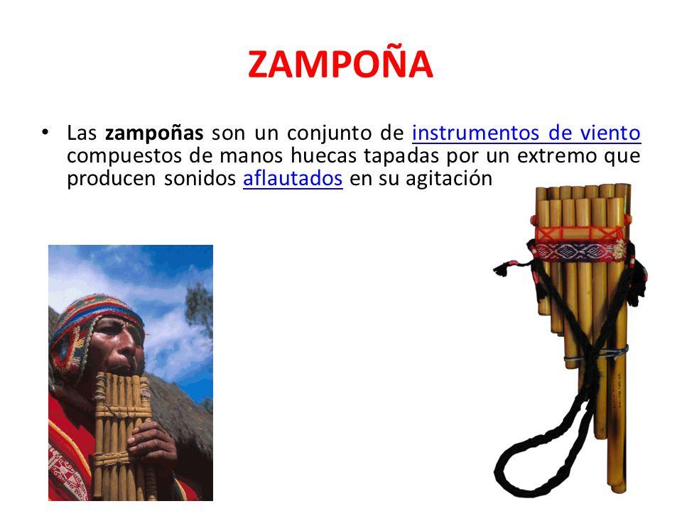 ZAMPOÑA Las zampoñas son un conjunto de instrumentos de viento compuestos de manos huecas tapadas por un extremo que producen sonidos aflautados en su