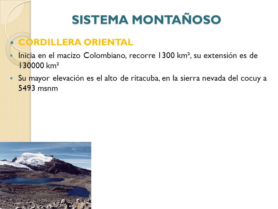 SISTEMA MONTAÑOSO CORDILLERA ORIENTAL Inicia en el macizo Colombiano, recorre 1300 km², su extensión es de 130000 km² Su mayor elevación es el alto de
