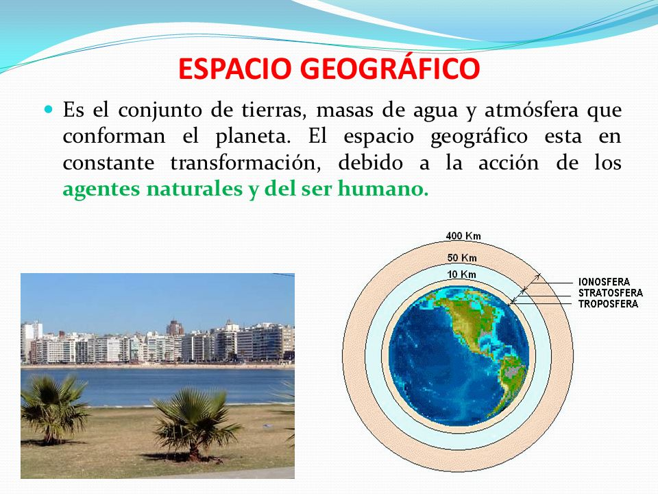 ESPACIO GEOGRÁFICO AGENTES NATURALES: Son los procesos de carácter geológico y meteorológico propios del movimiento del planeta, los cuales han configurado lentamente los rasgos físicos y climáticos de la tierra.