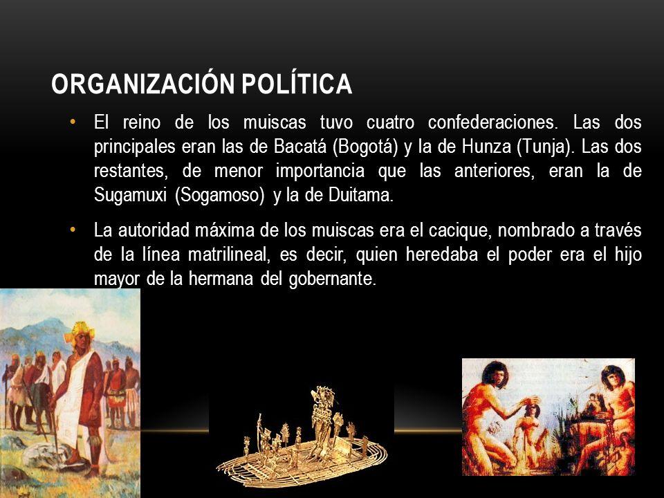 ORGANIZACIÓN POLÍTICA El reino de los muiscas tuvo cuatro confederaciones. Las dos principales eran las de Bacatá (Bogotá) y la de Hunza (Tunja). Las