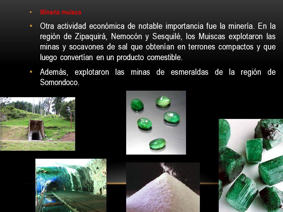 Minería muisca Otra actividad económica de notable importancia fue la minería. En la región de Zipaquirá, Nemocón y Sesquilé, los Muiscas explotaron l