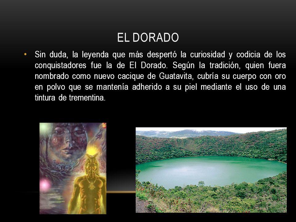 EL DORADO Sin duda, la leyenda que más despertó la curiosidad y codicia de los conquistadores fue la de El Dorado.