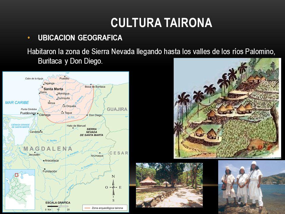 CULTURA TAIRONA UBICACION GEOGRAFICA Habitaron la zona de Sierra Nevada llegando hasta los valles de los ríos Palomino, Buritaca y Don Diego.