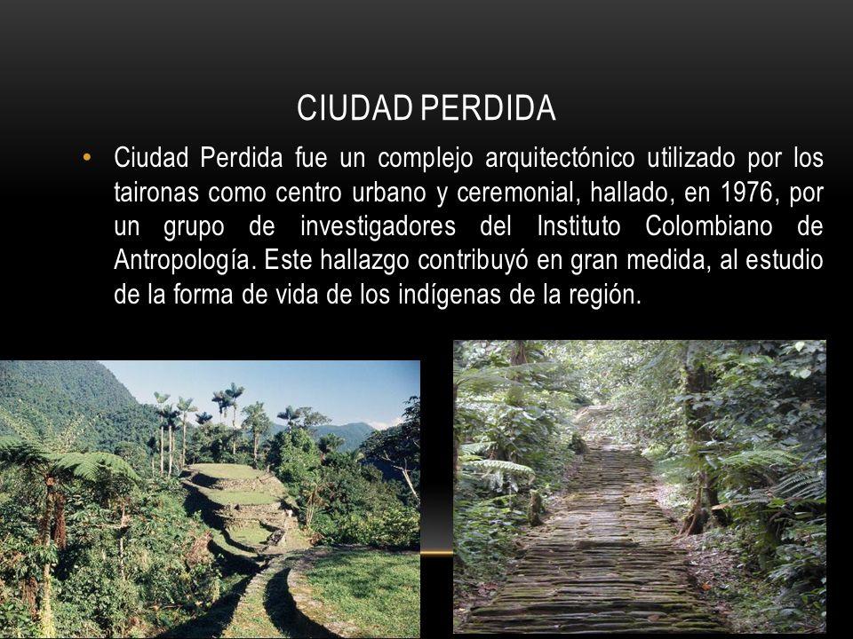 CIUDAD PERDIDA Ciudad Perdida fue un complejo arquitectónico utilizado por los taironas como centro urbano y ceremonial, hallado, en 1976, por un grupo de investigadores del Instituto Colombiano de Antropología.
