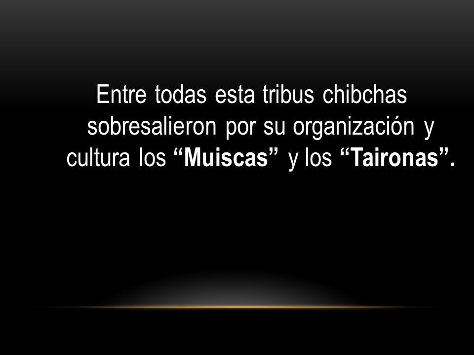 Entre todas esta tribus chibchas sobresalieron por su organización y cultura los Muiscas y los Taironas.