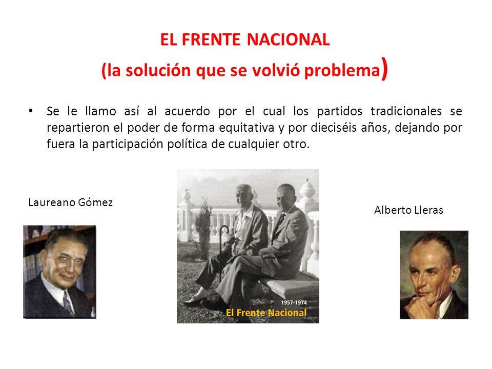 EL FRENTE NACIONAL (la solución que se volvió problema ) Se le llamo así al acuerdo por el cual los partidos tradicionales se repartieron el poder de