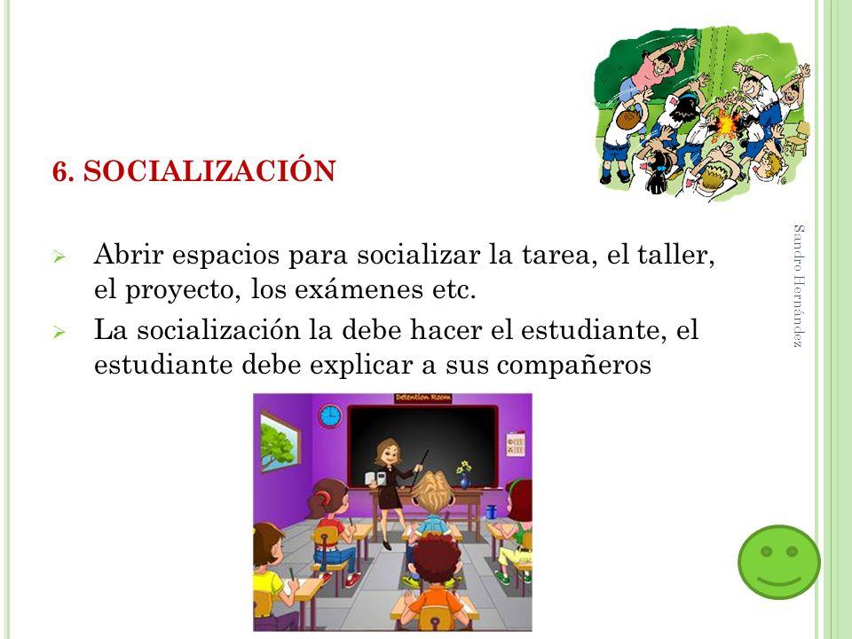 6. SOCIALIZACIÓN Abrir espacios para socializar la tarea, el taller, el proyecto, los exámenes etc. La socialización la debe hacer el estudiante, el e
