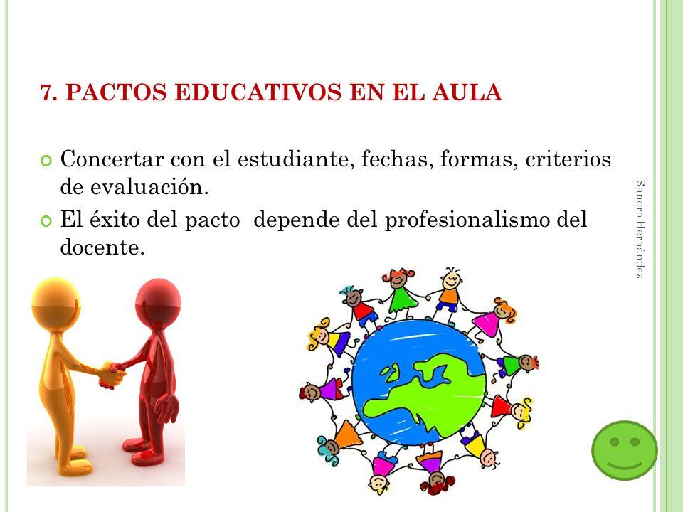 7. PACTOS EDUCATIVOS EN EL AULA Concertar con el estudiante, fechas, formas, criterios de evaluación. El éxito del pacto depende del profesionalismo d