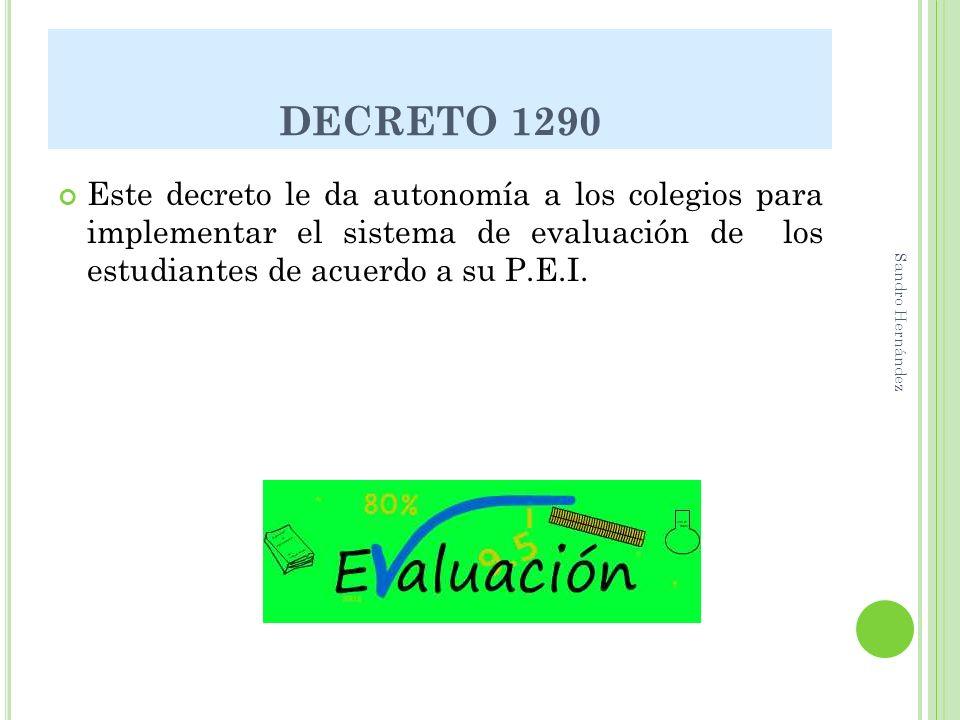 DECRETO 1290 Este decreto le da autonomía a los colegios para implementar el sistema de evaluación de los estudiantes de acuerdo a su P.E.I. Sandro He