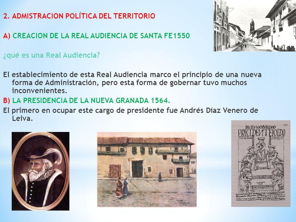 2. ADMISTRACION POLÍTICA DEL TERRITORIO A) CREACION DE LA REAL AUDIENCIA DE SANTA FE1550 ¿qué es una Real Audiencia? El establecimiento de esta Real A
