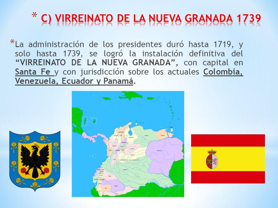 * La administración de los presidentes duró hasta 1719, y solo hasta 1739, se logró la instalación definitiva del VIRREINATO DE LA NUEVA GRANADA, con