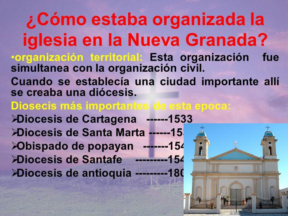 ¿Cómo estaba organizada la iglesia en la Nueva Granada? organización territorial: Esta organización fue simultanea con la organización civil. Cuando s